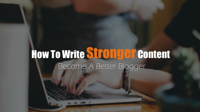 How To Write Stronger Blog Content In 2018 –Become A Better Blogger